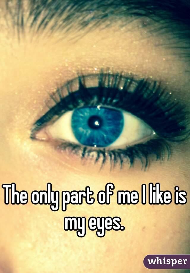 The only part of me I like is my eyes.