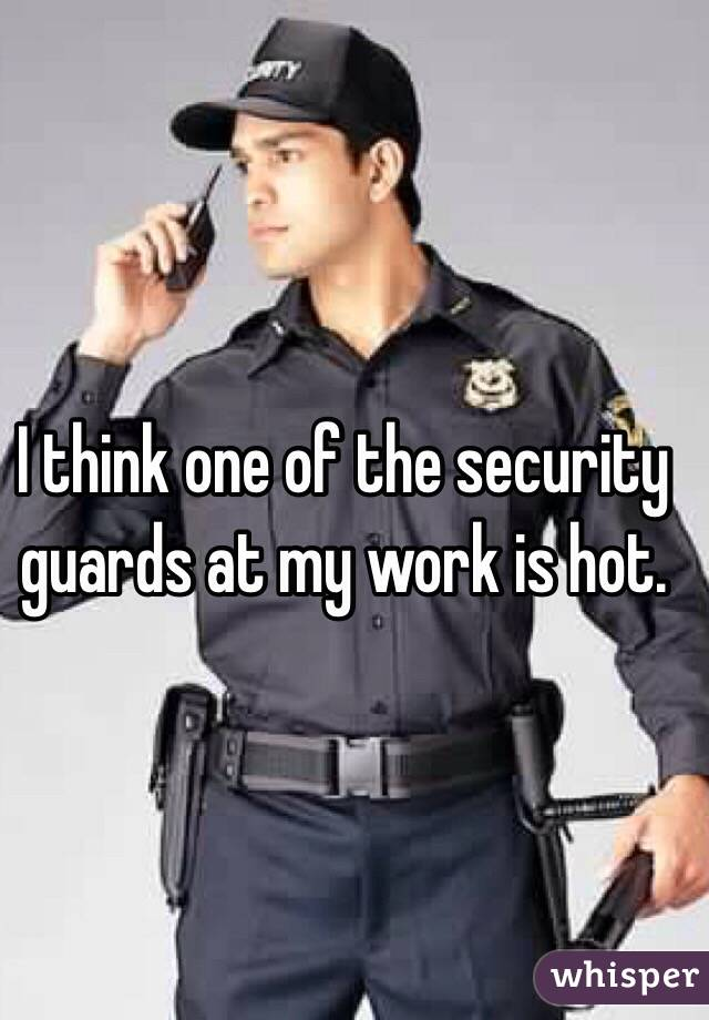 I think one of the security guards at my work is hot.