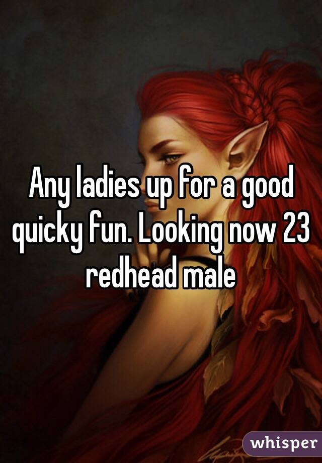 Any ladies up for a good quicky fun. Looking now 23 redhead male