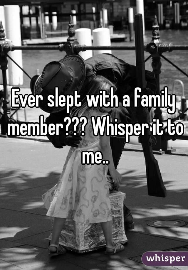 Ever slept with a family member??? Whisper it to me..