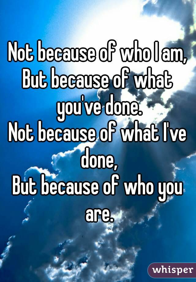 Not because of who I am, But because of what you've done. Not because of what I've done, But because of who you are.