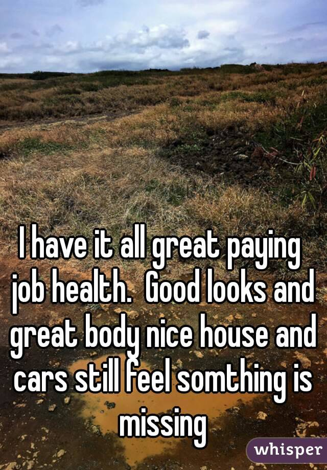 I have it all great paying job health.  Good looks and great body nice house and cars still feel somthing is missing