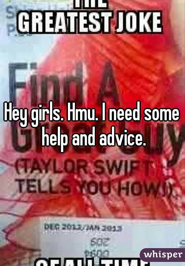 Hey girls. Hmu. I need some help and advice.