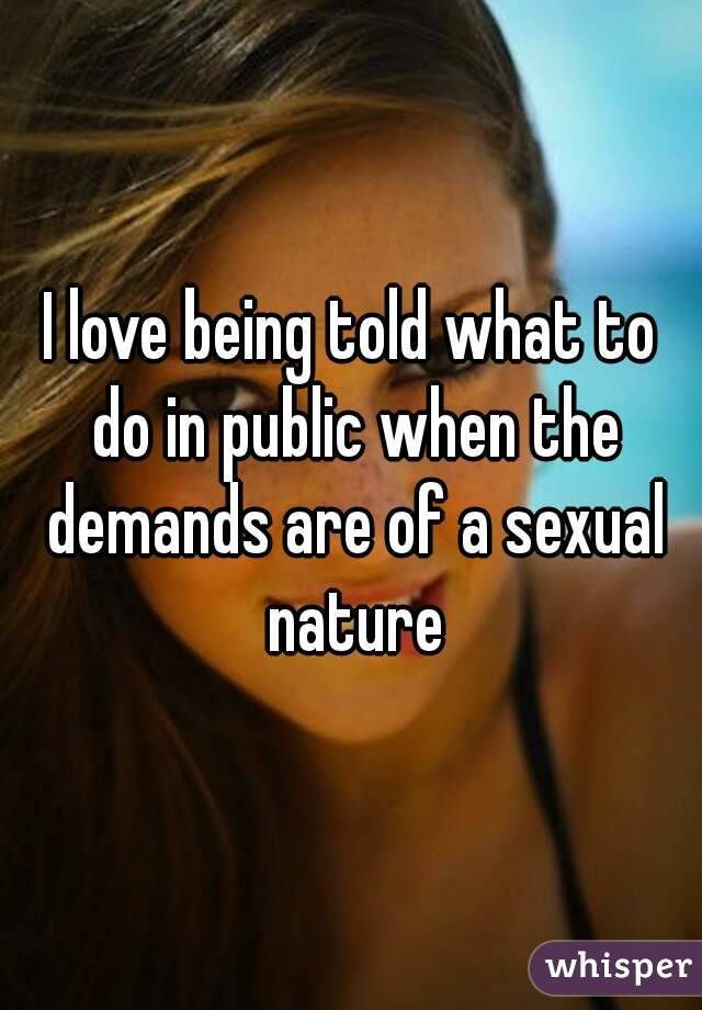 I love being told what to do in public when the demands are of a sexual nature