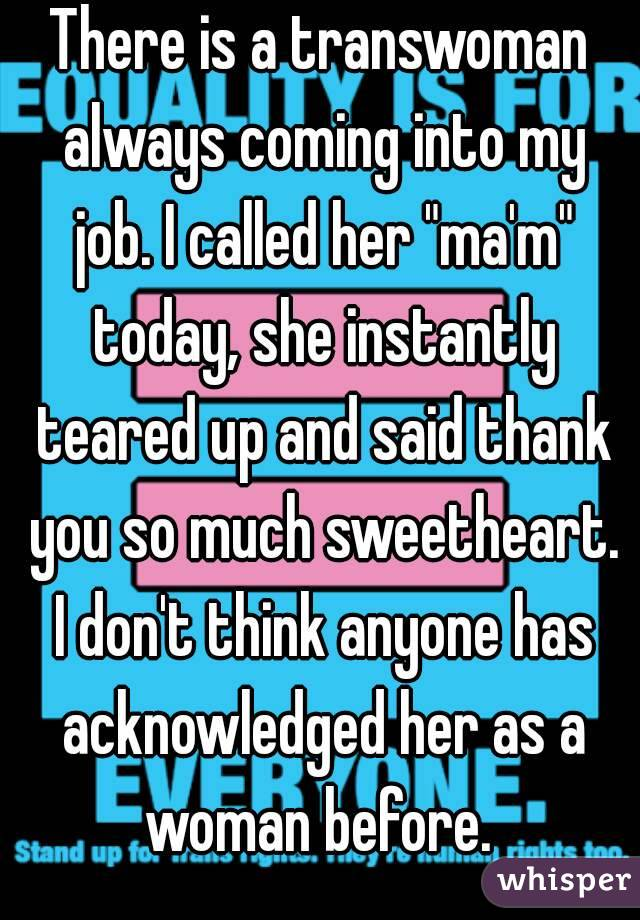 """There is a transwoman always coming into my job. I called her """"ma'm"""" today, she instantly teared up and said thank you so much sweetheart. I don't think anyone has acknowledged her as a woman before."""