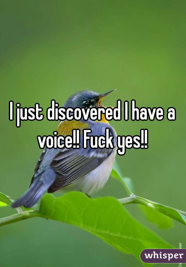 I just discovered I have a voice!! Fuck yes!!