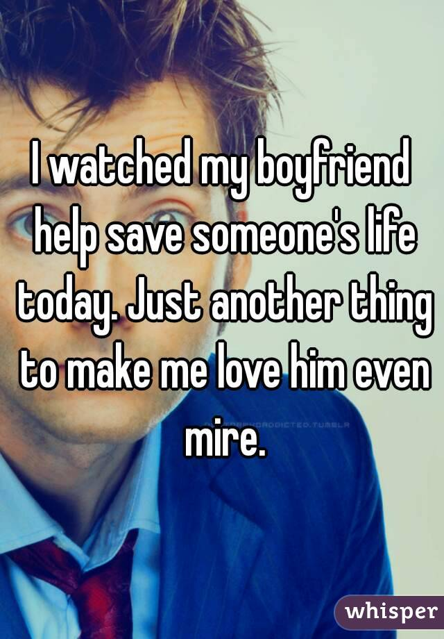 I watched my boyfriend help save someone's life today. Just another thing to make me love him even mire.