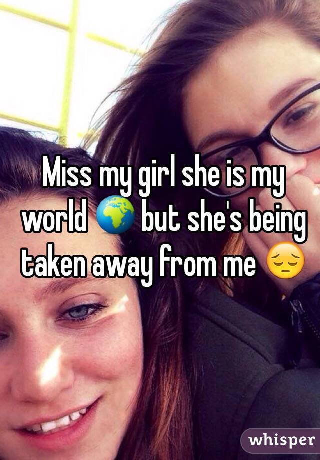 Miss my girl she is my world 🌍 but she's being taken away from me 😔