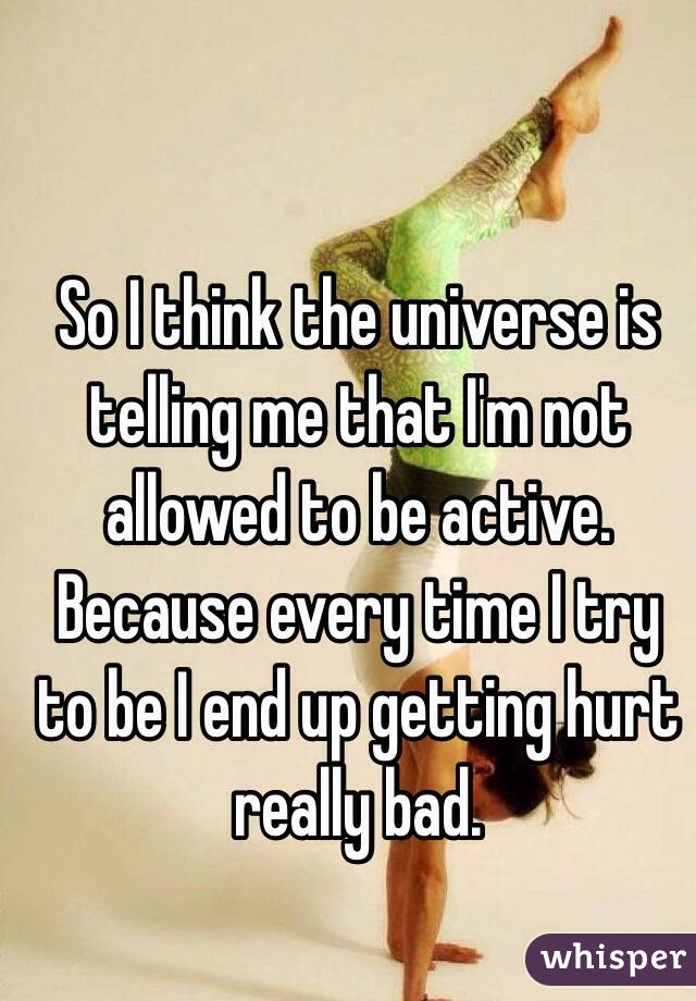 So I think the universe is telling me that I'm not allowed to be active.  Because every time I try to be I end up getting hurt really bad.