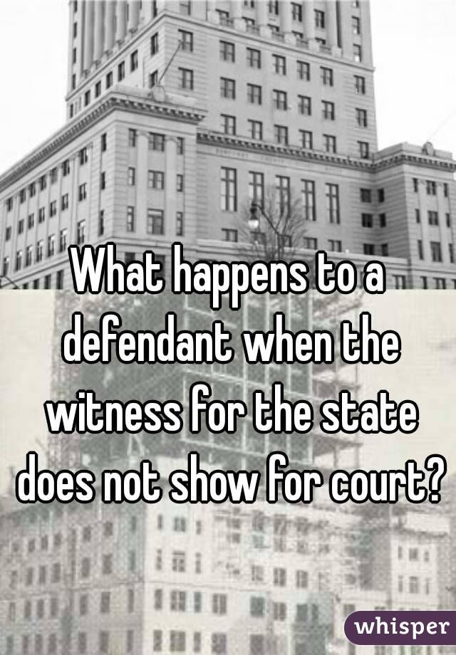 What happens to a defendant when the witness for the state does not show for court?