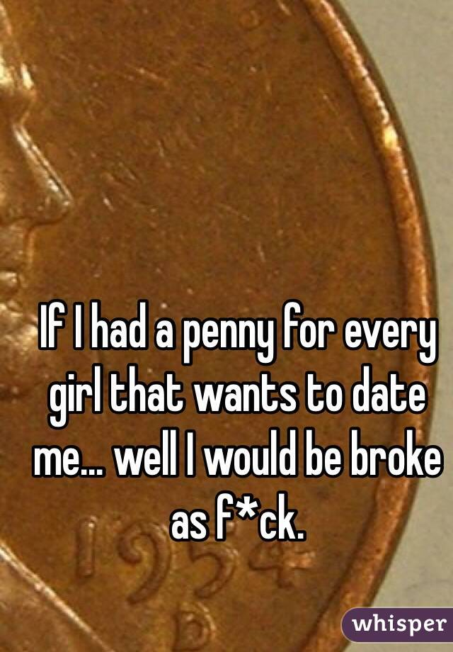 If I had a penny for every girl that wants to date me... well I would be broke as f*ck.
