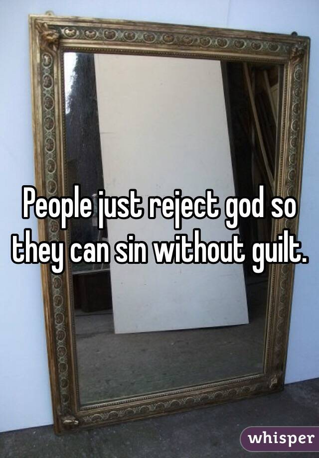 People just reject god so they can sin without guilt.