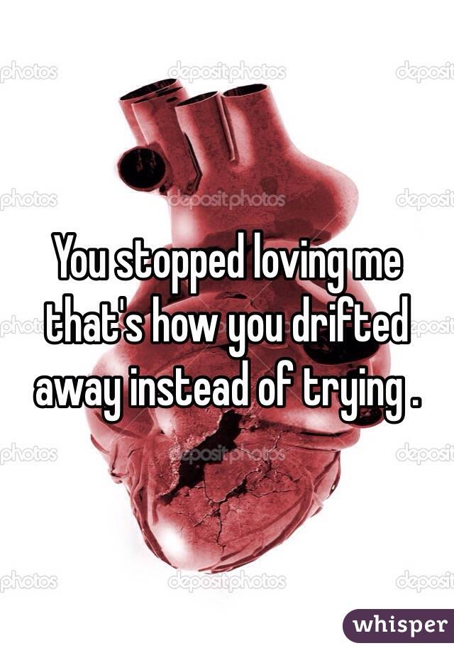 You stopped loving me that's how you drifted away instead of trying .