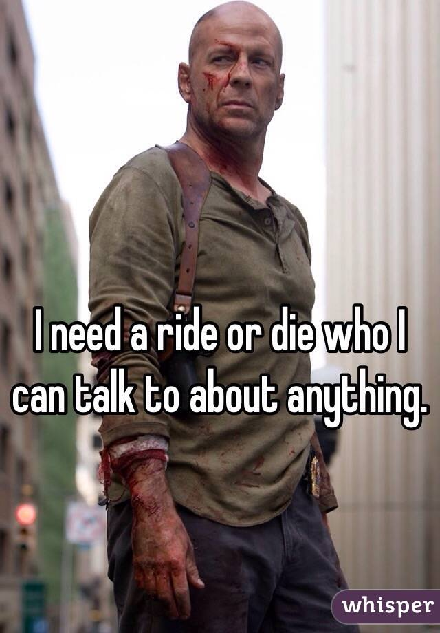 I need a ride or die who I can talk to about anything.