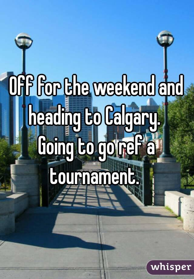 Off for the weekend and heading to Calgary.   Going to go ref a tournament.