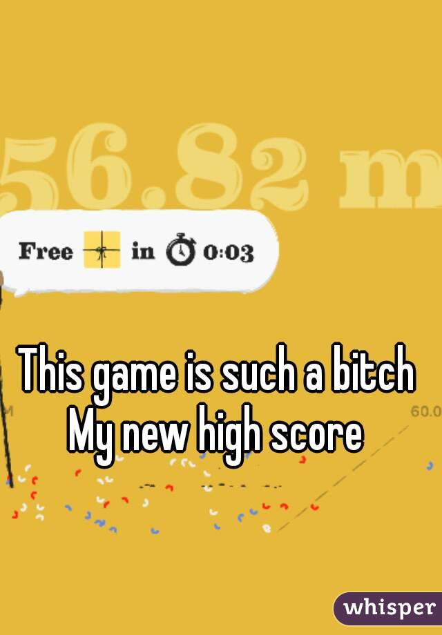 This game is such a bitch My new high score