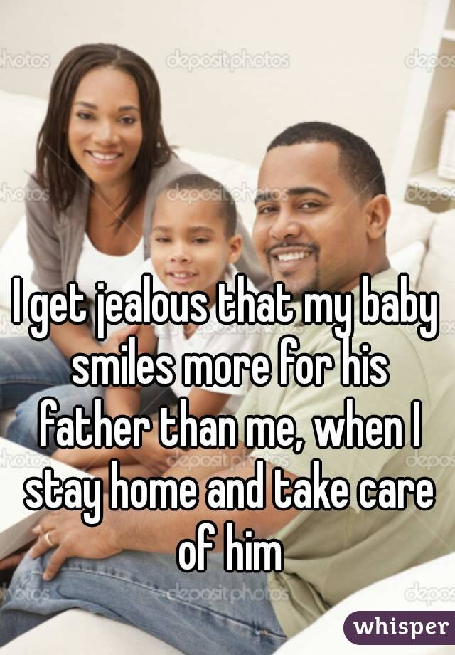 I get jealous that my baby smiles more for his father than me, when I stay home and take care of him