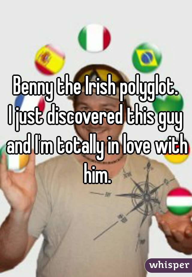 Benny the Irish polyglot. I just discovered this guy and I'm totally in love with him.