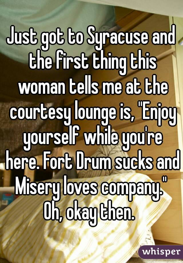 "Just got to Syracuse and the first thing this woman tells me at the courtesy lounge is, ""Enjoy yourself while you're here. Fort Drum sucks and Misery loves company.""  Oh, okay then."