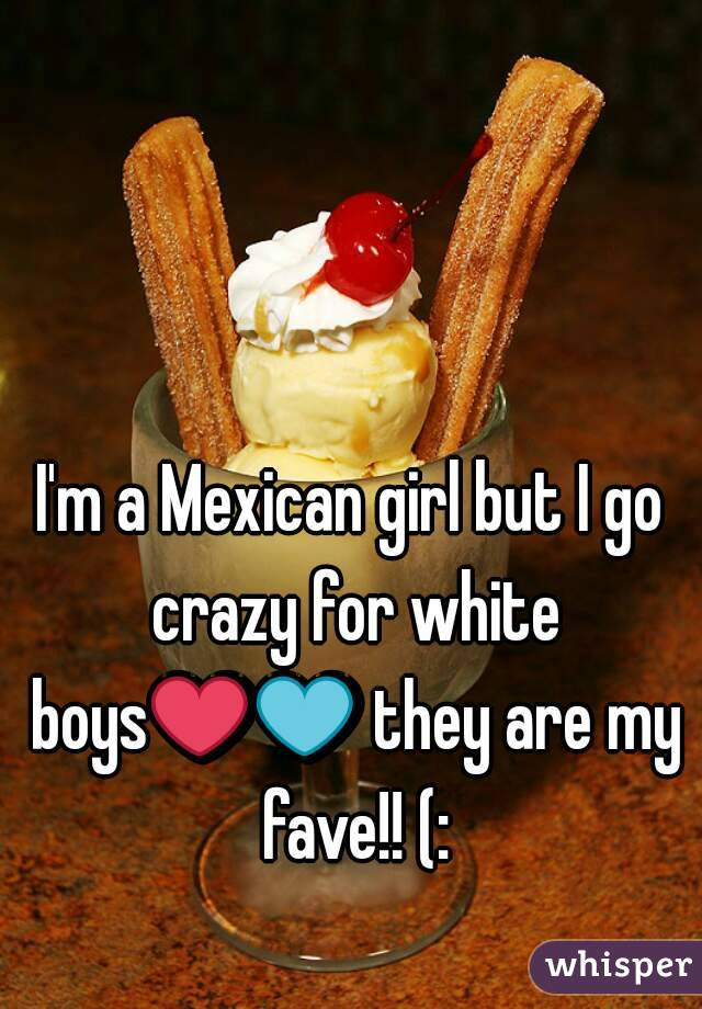 I'm a Mexican girl but I go crazy for white boys❤💙 they are my fave!! (: