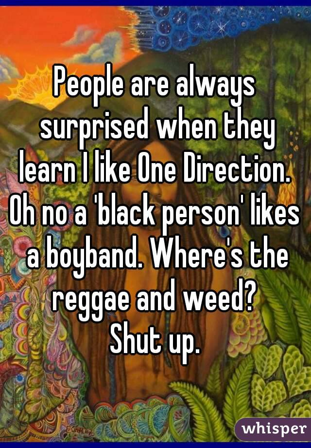 People are always surprised when they learn I like One Direction.  Oh no a 'black person' likes a boyband. Where's the reggae and weed?  Shut up.