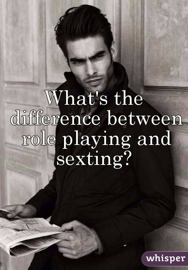 What's the difference between role playing and sexting?