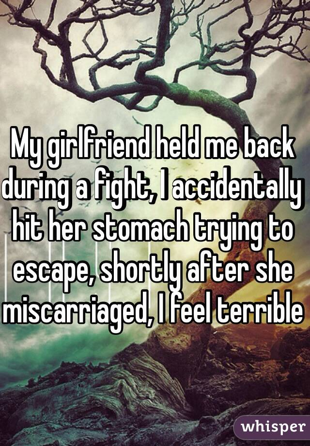 My girlfriend held me back during a fight, I accidentally hit her stomach trying to escape, shortly after she miscarriaged, I feel terrible