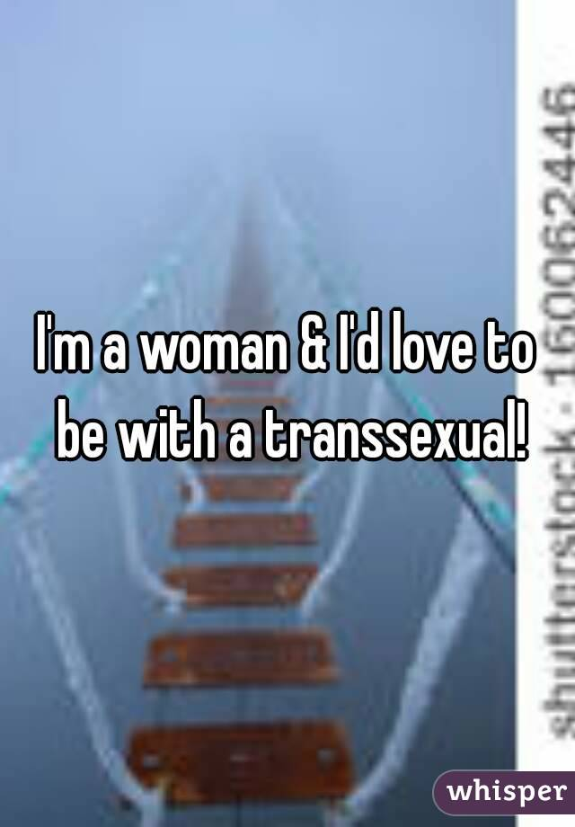 I'm a woman & I'd love to be with a transsexual!