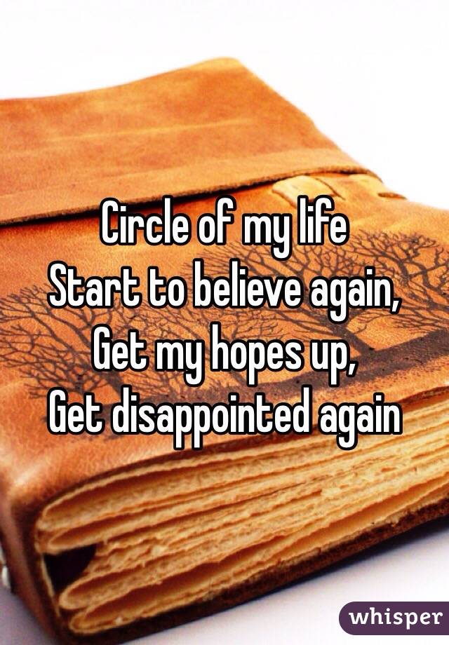Circle of my life  Start to believe again, Get my hopes up,  Get disappointed again