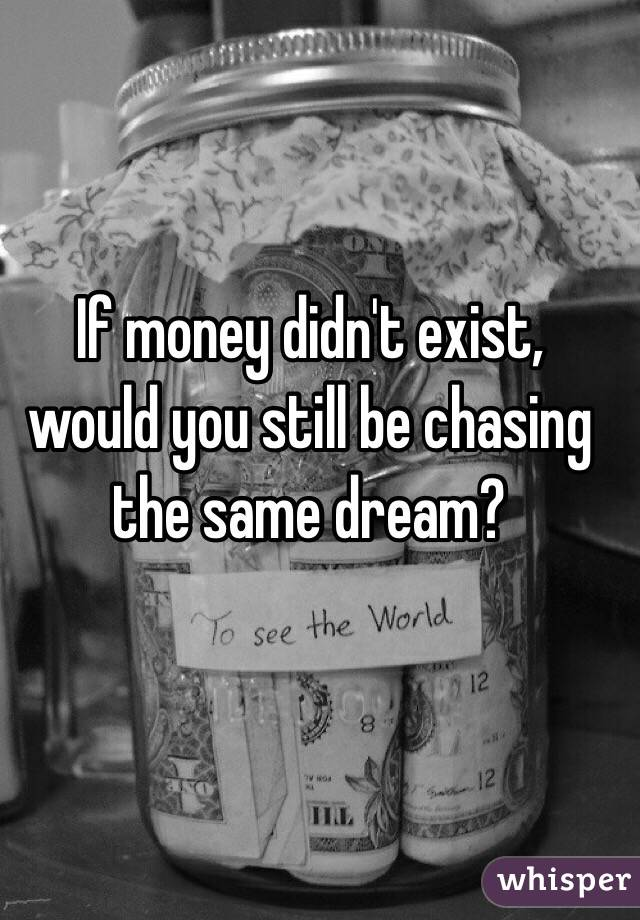 If money didn't exist, would you still be chasing the same dream?