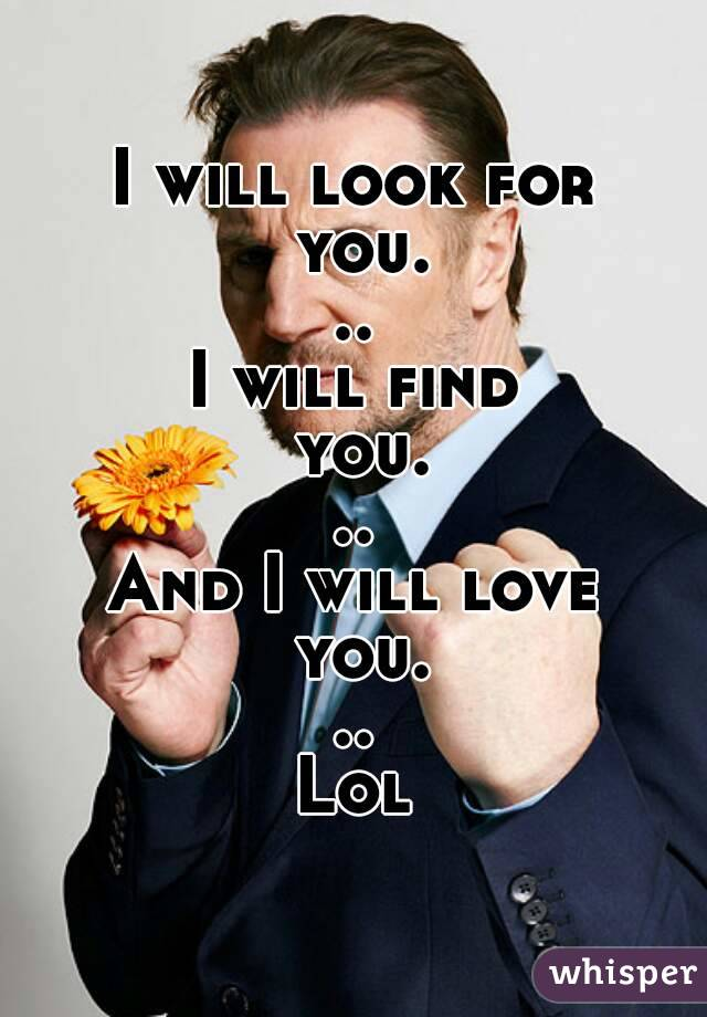 I will look for you... I will find you... And I will love you... Lol
