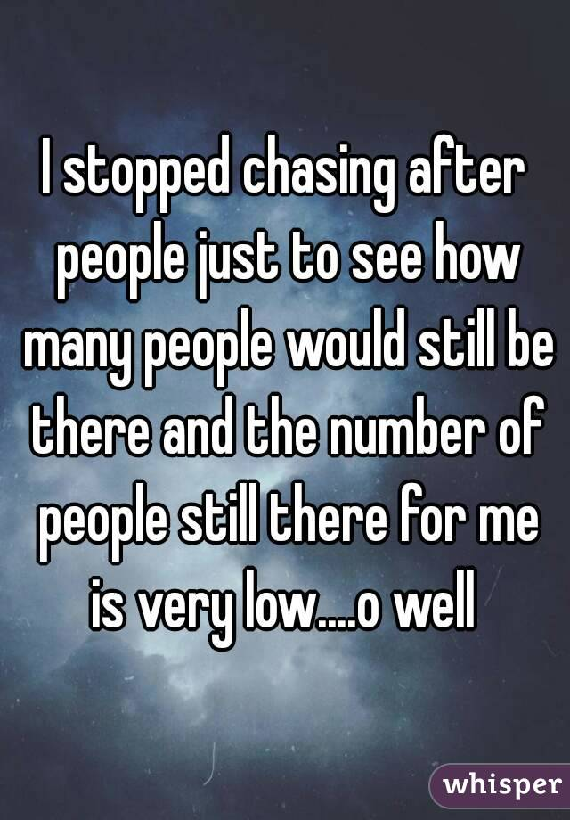 I stopped chasing after people just to see how many people would still be there and the number of people still there for me is very low....o well
