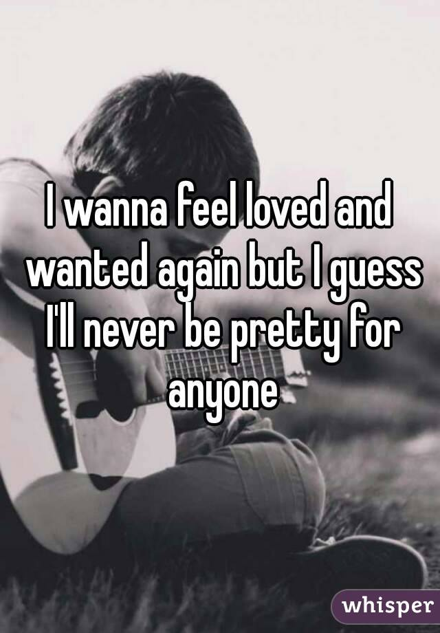 I wanna feel loved and wanted again but I guess I'll never be pretty for anyone