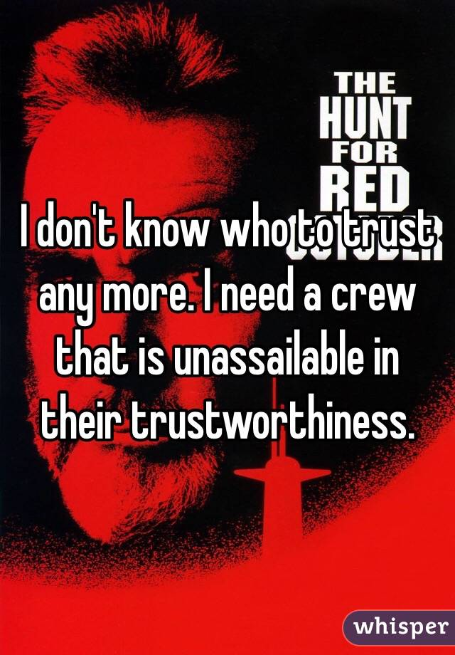 I don't know who to trust any more. I need a crew that is unassailable in their trustworthiness.
