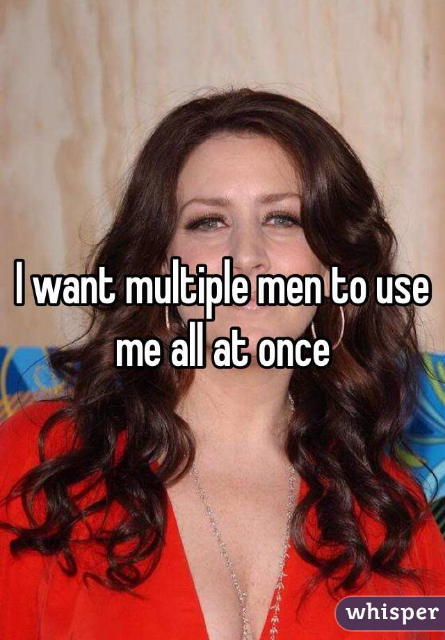 I want multiple men to use me all at once