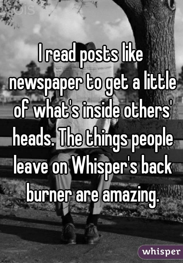 I read posts like newspaper to get a little of what's inside others' heads. The things people leave on Whisper's back burner are amazing.