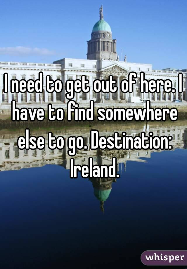 I need to get out of here. I have to find somewhere else to go. Destination: Ireland.