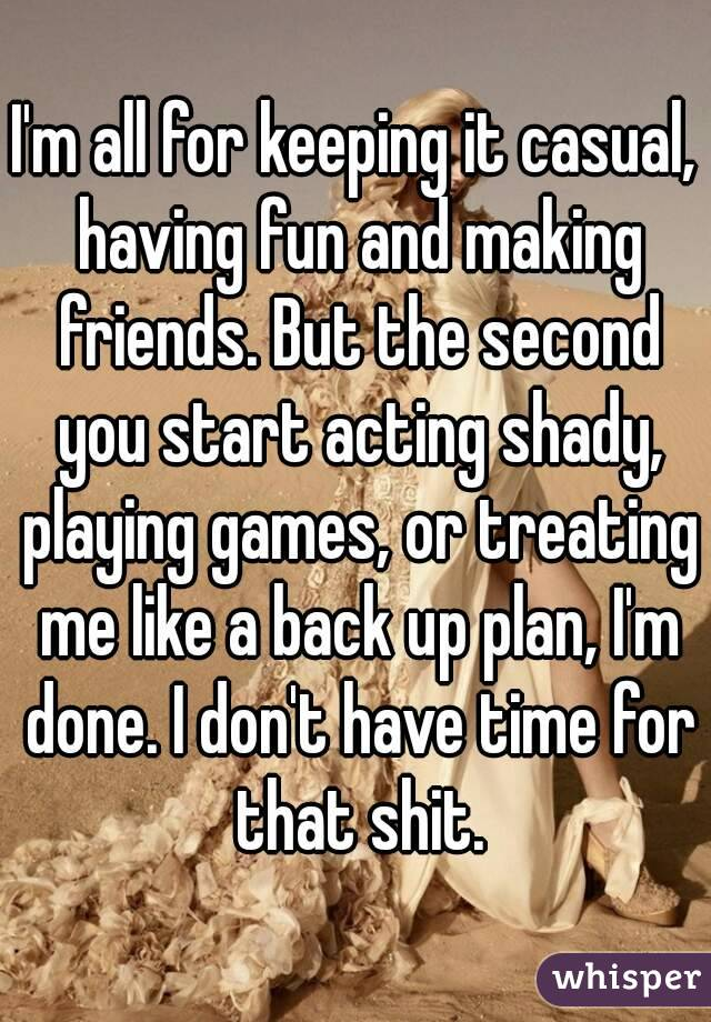 I'm all for keeping it casual, having fun and making friends. But the second you start acting shady, playing games, or treating me like a back up plan, I'm done. I don't have time for that shit.