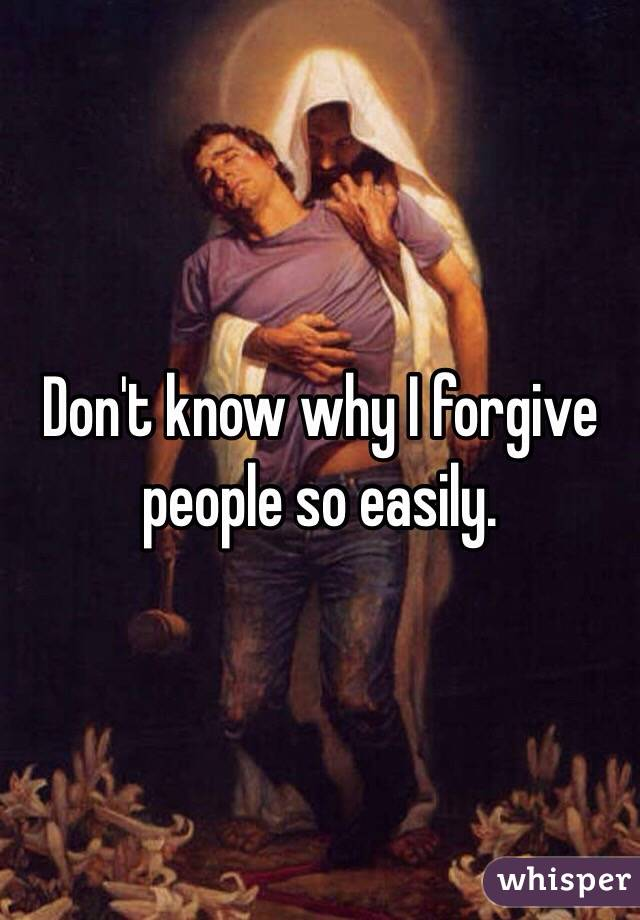 Don't know why I forgive people so easily.