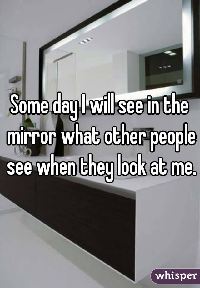 Some day I will see in the mirror what other people see when they look at me.