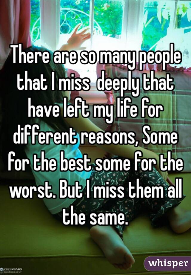 There are so many people that I miss  deeply that have left my life for different reasons, Some for the best some for the worst. But I miss them all the same.