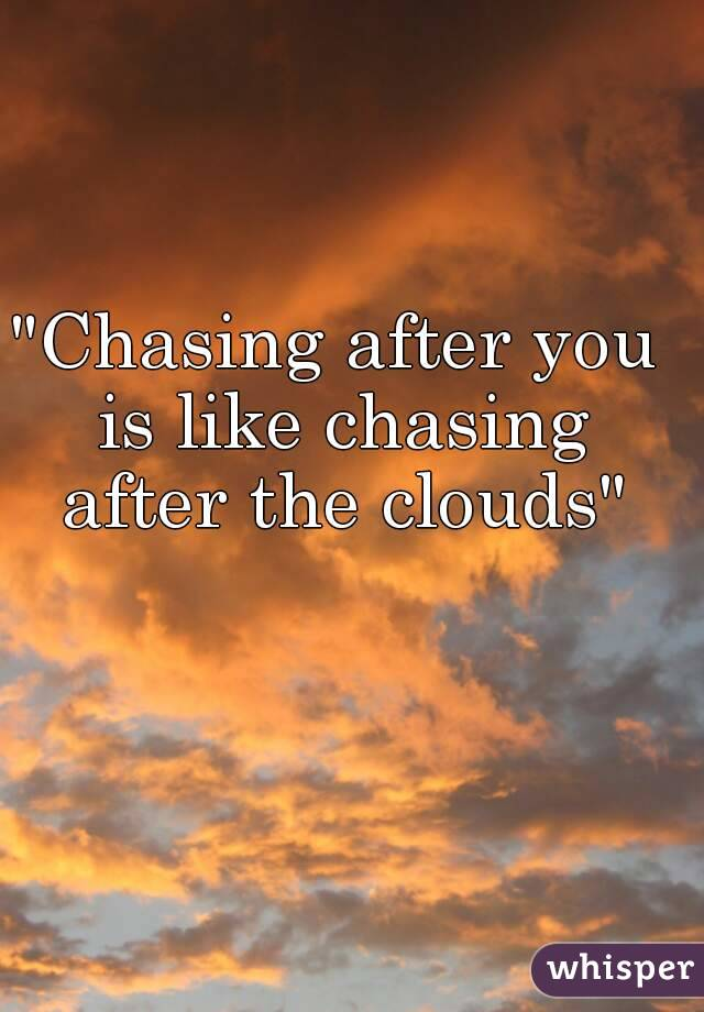 """""""Chasing after you is like chasing after the clouds"""""""