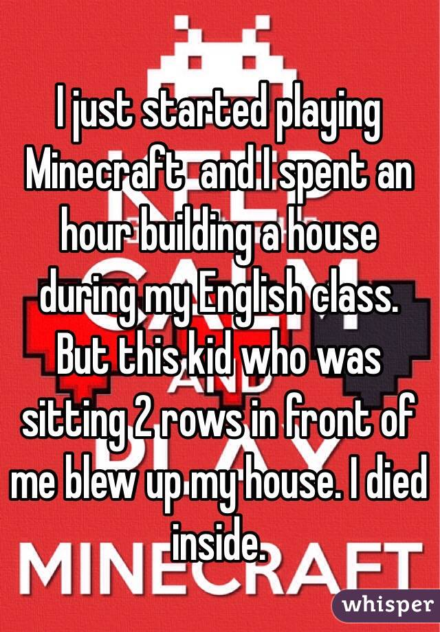 I just started playing Minecraft  and I spent an hour building a house during my English class. But this kid who was sitting 2 rows in front of me blew up my house. I died inside.