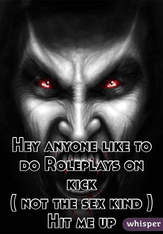 Hey anyone like to do Roleplays on kick ( not the sex kind ) Hit me up