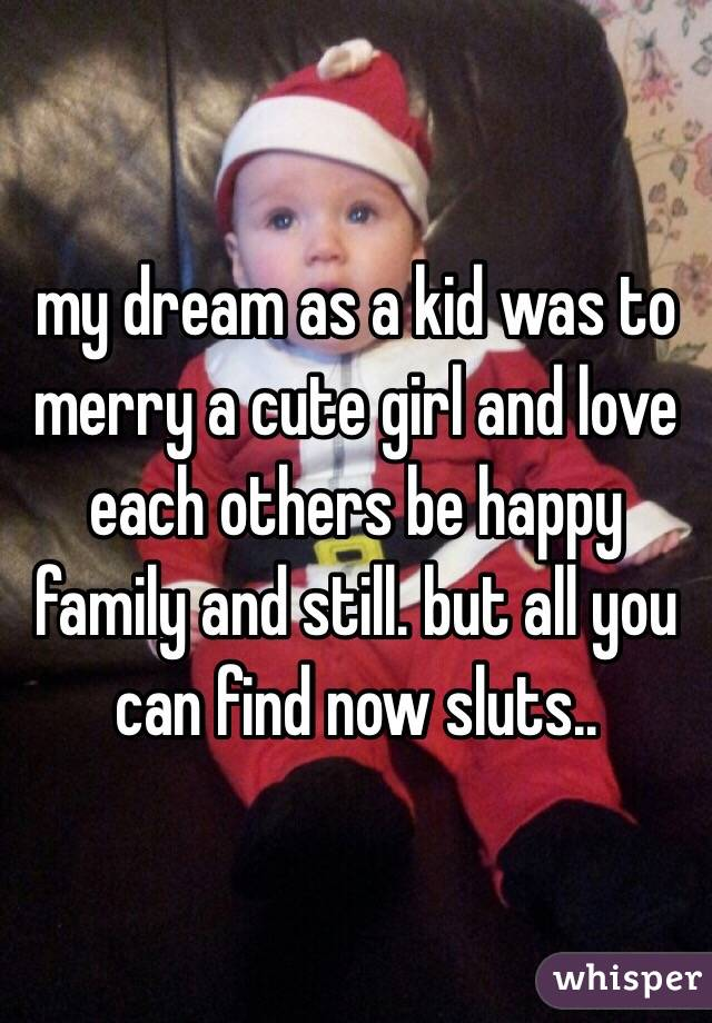 my dream as a kid was to merry a cute girl and love each others be happy family and still. but all you can find now sluts..
