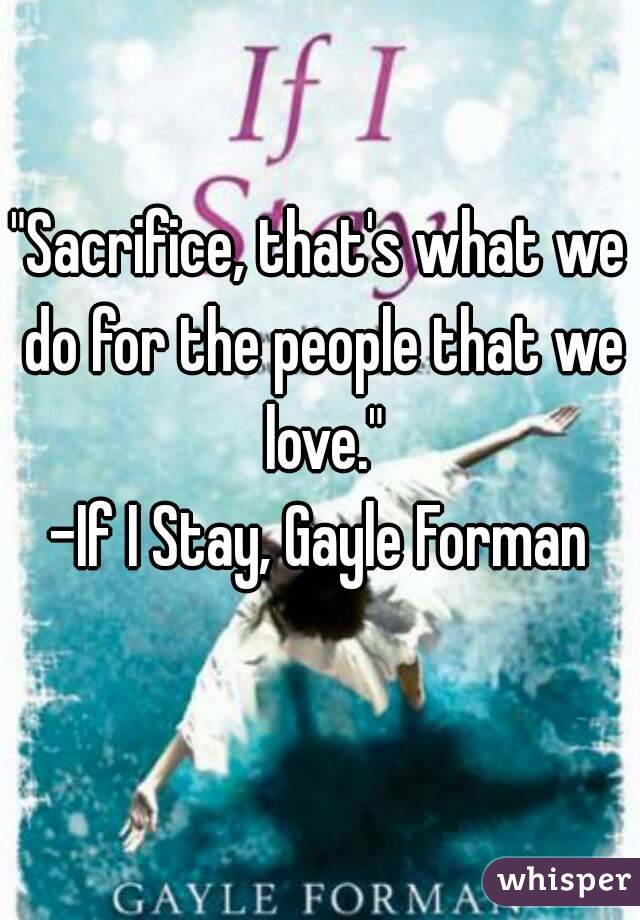 """""""Sacrifice, that's what we do for the people that we love."""" -If I Stay, Gayle Forman"""