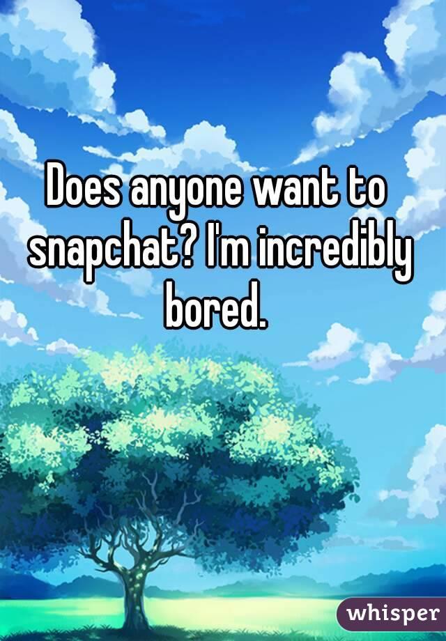 Does anyone want to snapchat? I'm incredibly bored.