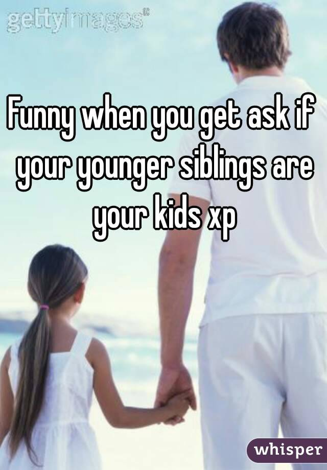 Funny when you get ask if your younger siblings are your kids xp