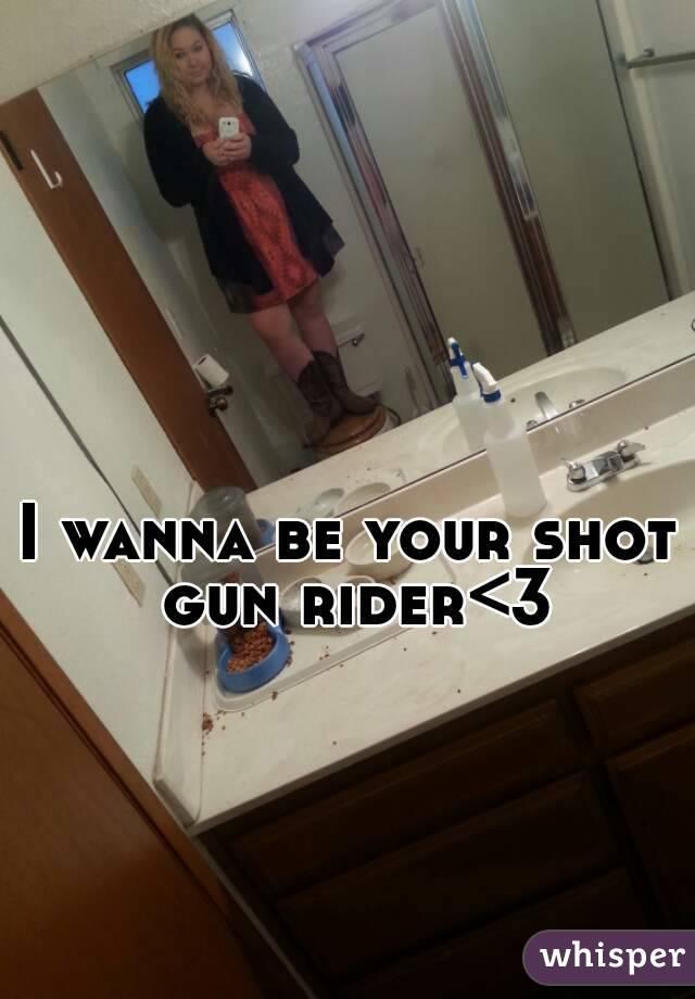 I wanna be your shot gun rider<3