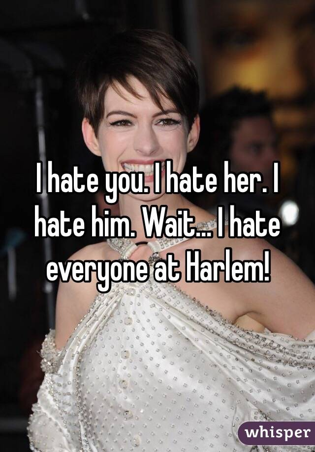 I hate you. I hate her. I hate him. Wait... I hate everyone at Harlem!
